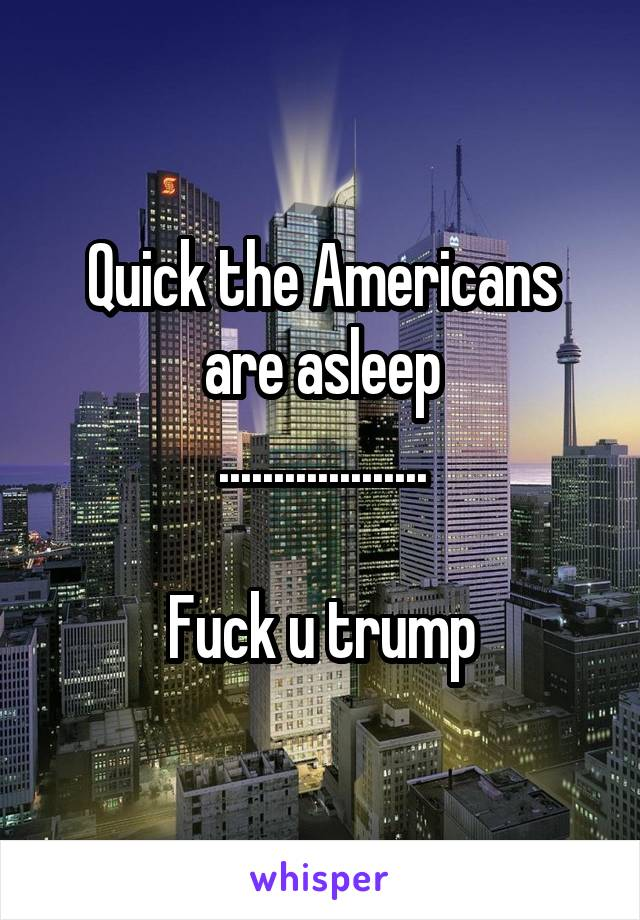 Quick the Americans are asleep ...................  Fuck u trump