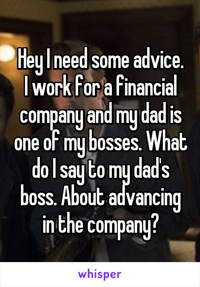 Hey I need some advice. I work for a financial company and my dad is one of my bosses. What do I say to my dad's boss. About advancing in the company?