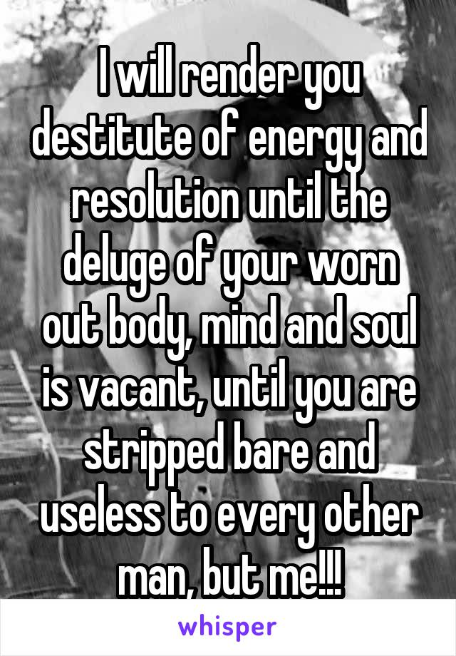 I will render you destitute of energy and resolution until the deluge of your worn out body, mind and soul is vacant, until you are stripped bare and useless to every other man, but me!!!