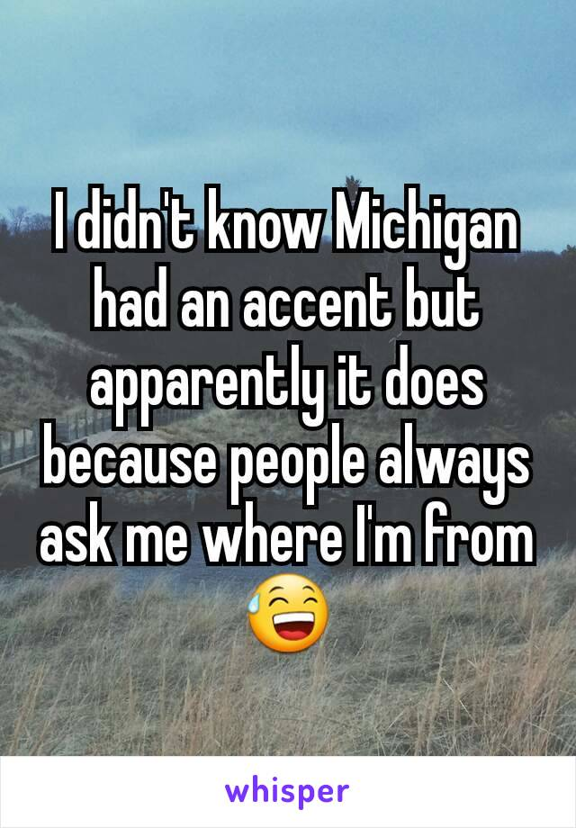 I didn't know Michigan had an accent but apparently it does because people always ask me where I'm from😅