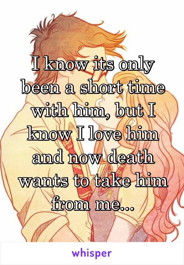 I know its only been a short time with him, but I know I love him and now death wants to take him from me...