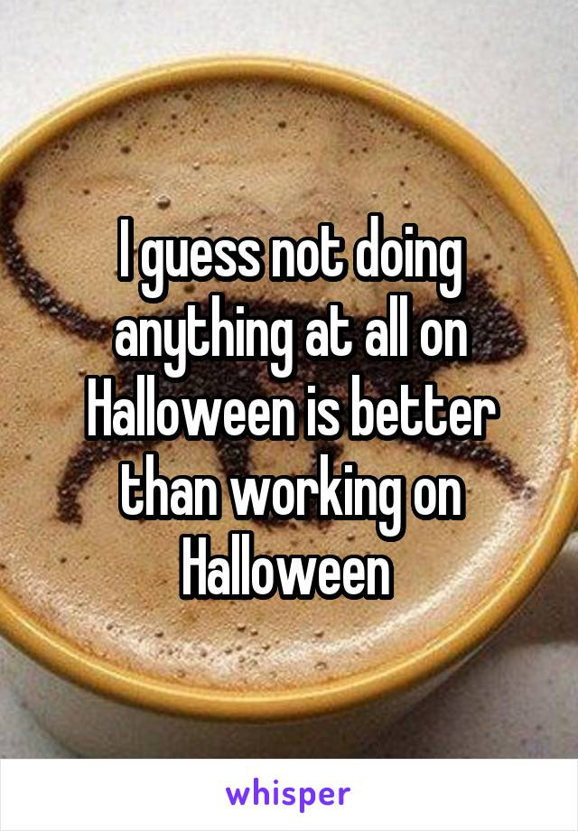 I guess not doing anything at all on Halloween is better than working on Halloween