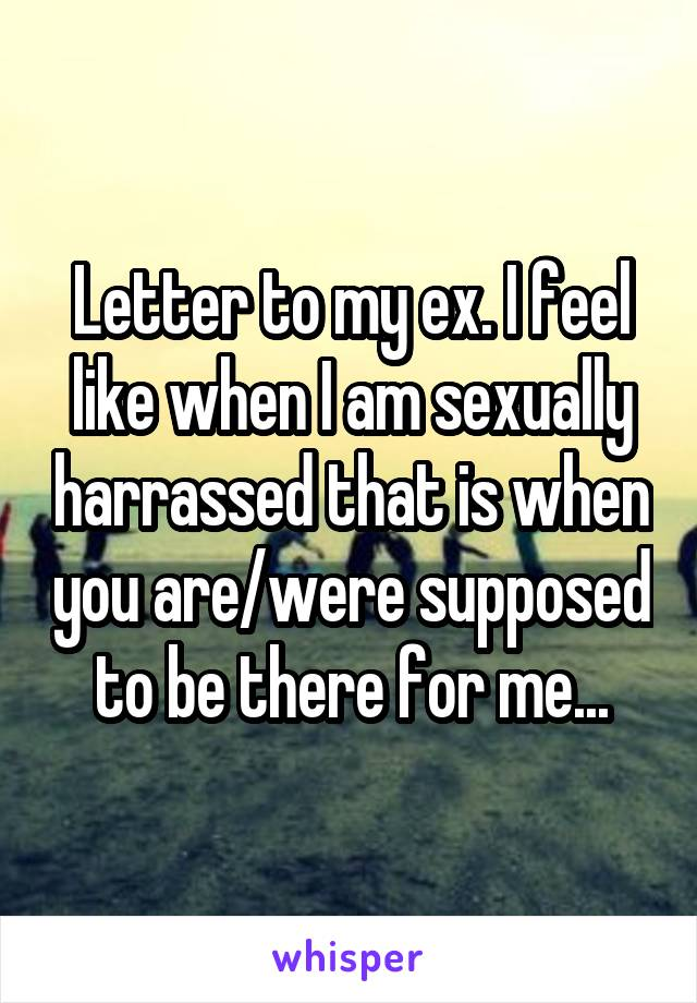 Letter to my ex. I feel like when I am sexually harrassed that is when you are/were supposed to be there for me...