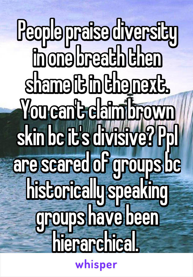 People praise diversity in one breath then shame it in the next. You can't claim brown skin bc it's divisive? Ppl are scared of groups bc historically speaking groups have been hierarchical.