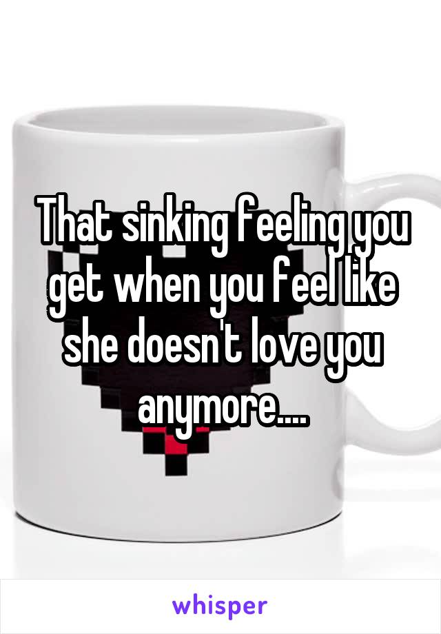 That sinking feeling you get when you feel like she doesn't love you anymore....