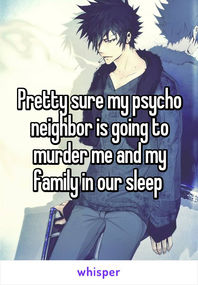 Pretty sure my psycho neighbor is going to murder me and my family in our sleep