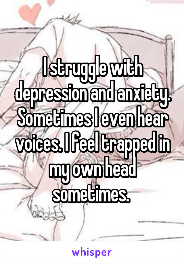 I struggle with depression and anxiety. Sometimes I even hear voices. I feel trapped in my own head sometimes.
