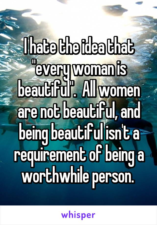 "I hate the idea that ""every woman is beautiful"".  All women are not beautiful, and being beautiful isn't a requirement of being a worthwhile person."