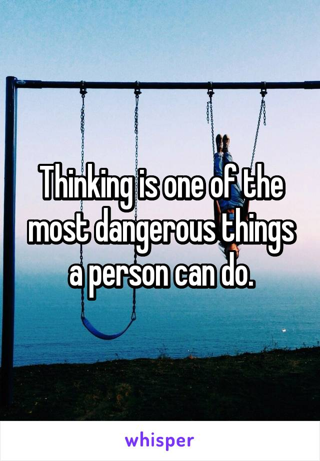 Thinking is one of the most dangerous things a person can do.