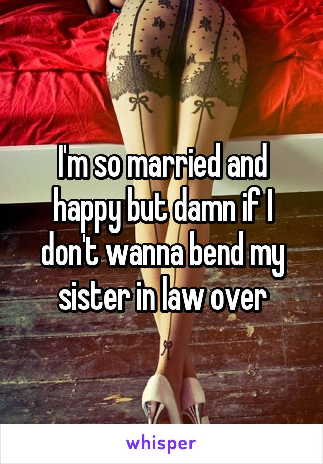 I'm so married and happy but damn if I don't wanna bend my sister in law over