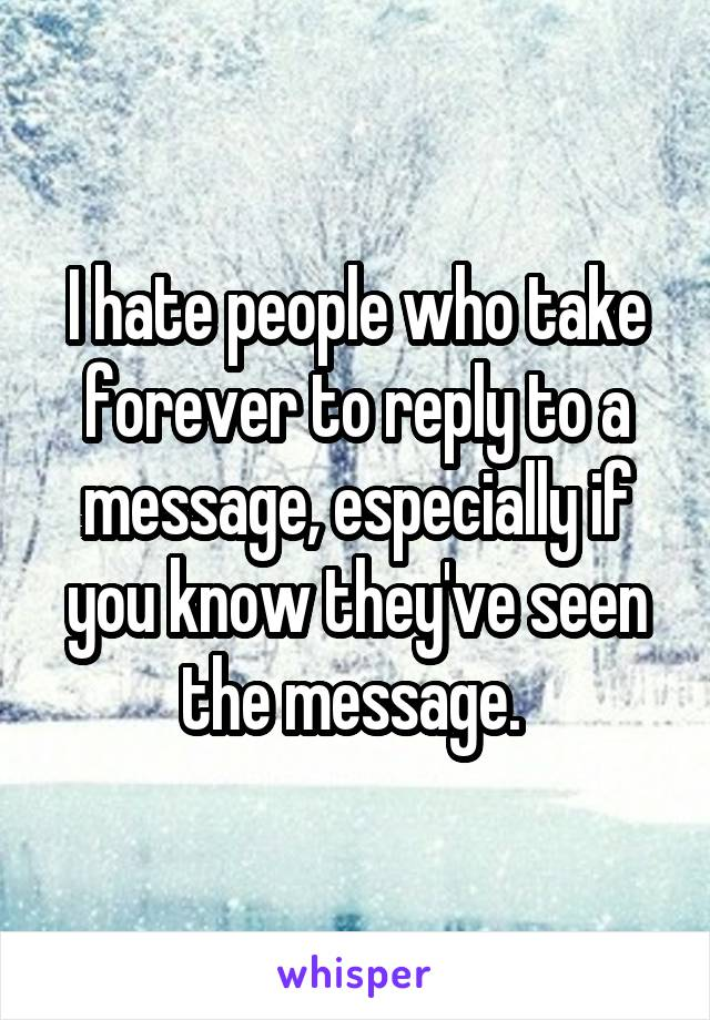I hate people who take forever to reply to a message, especially if you know they've seen the message.