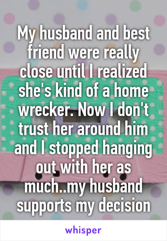 My husband and best friend were really close until I realized she's kind of a home wrecker. Now I don't trust her around him and I stopped hanging out with her as much..my husband supports my decision
