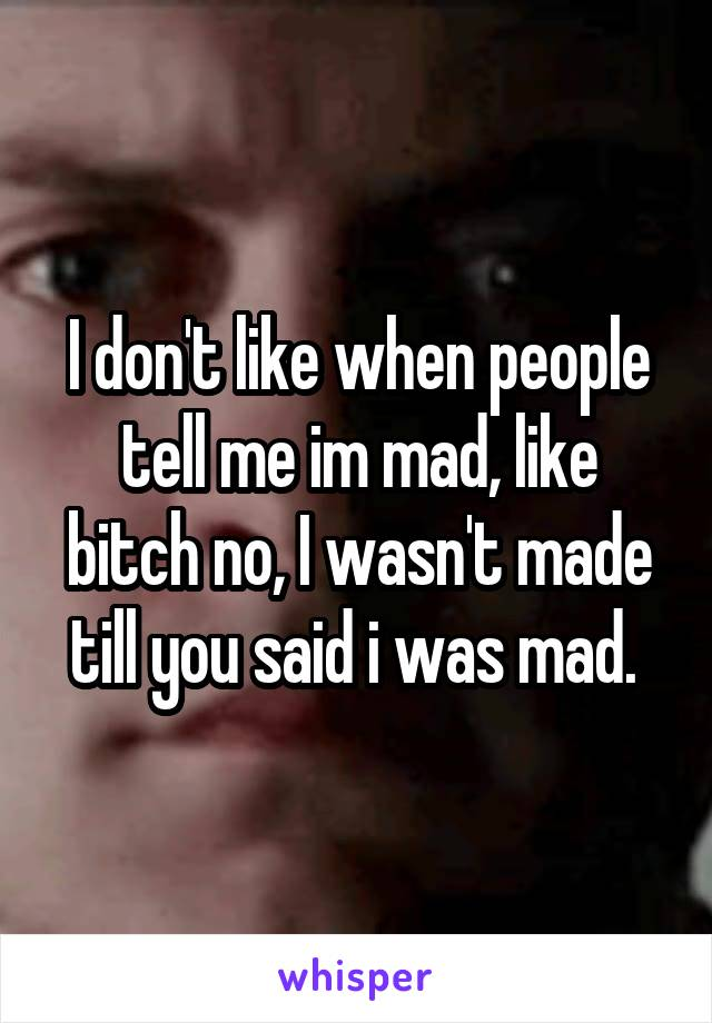 I don't like when people tell me im mad, like bitch no, I wasn't made till you said i was mad.