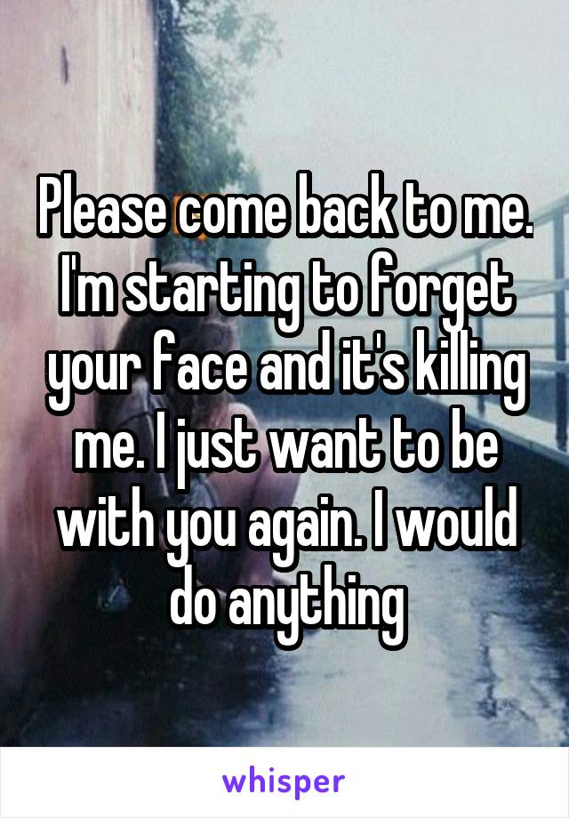 Please come back to me. I'm starting to forget your face and it's killing me. I just want to be with you again. I would do anything