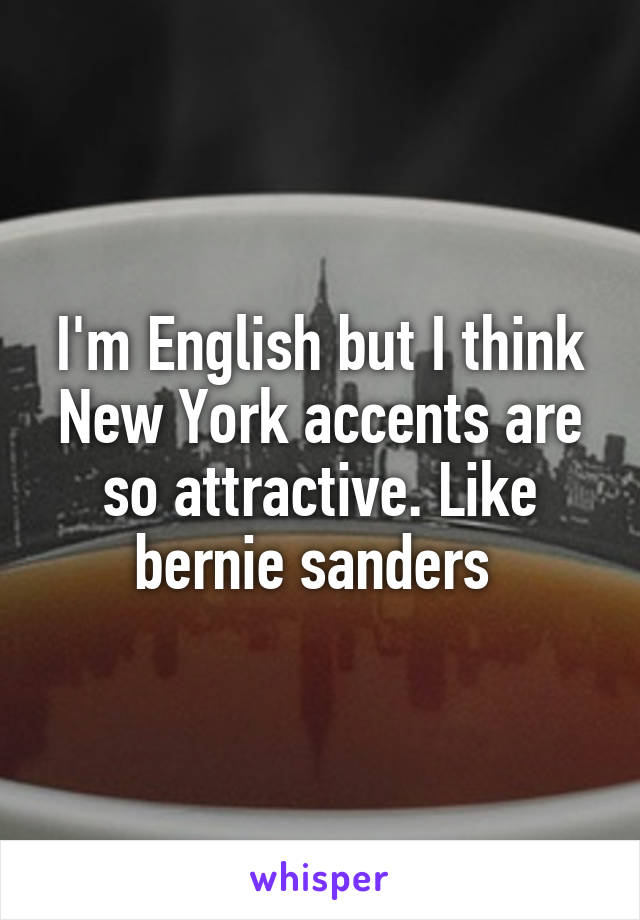 I'm English but I think New York accents are so attractive. Like bernie sanders