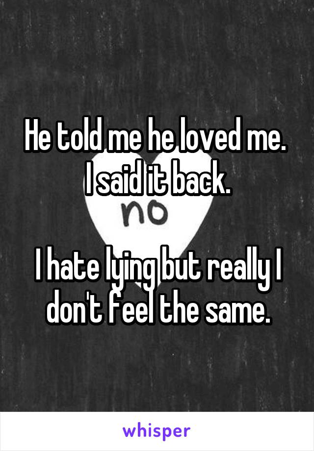He told me he loved me.  I said it back.  I hate lying but really I don't feel the same.