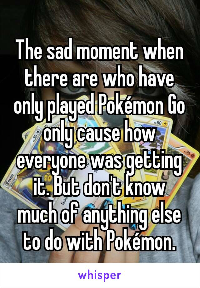 The sad moment when there are who have only played Pokémon Go only cause how everyone was getting it. But don't know much of anything else to do with Pokémon.