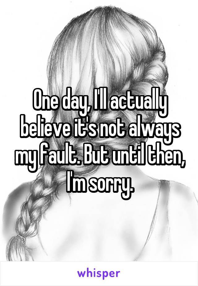 One day, I'll actually believe it's not always my fault. But until then, I'm sorry.