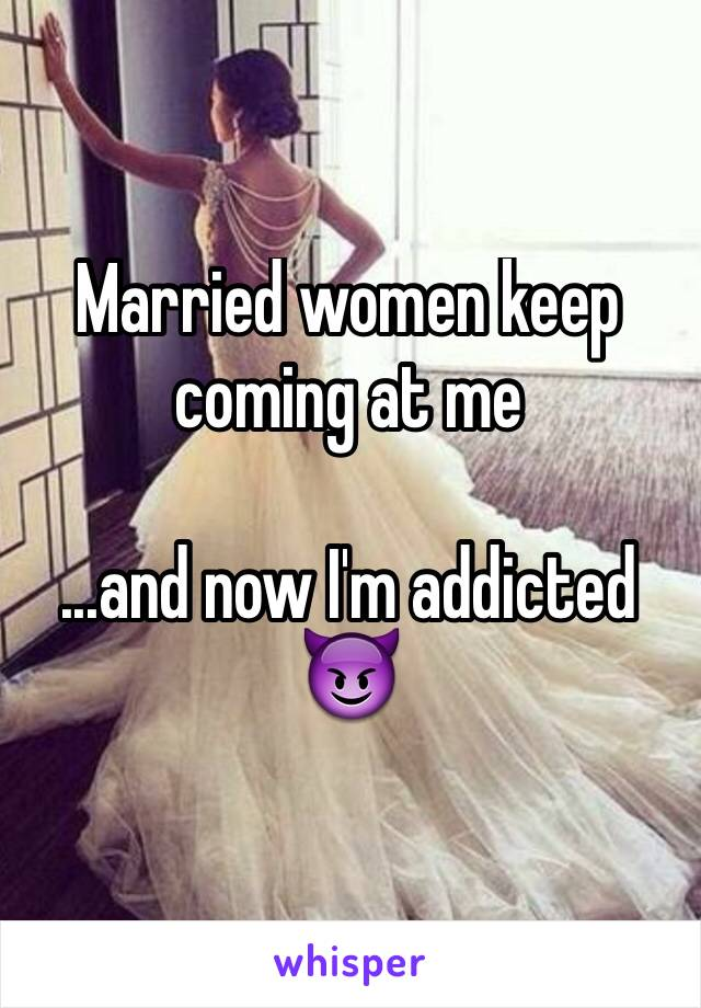 Married women keep coming at me  ...and now I'm addicted  😈