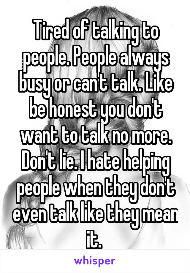 Tired of talking to people. People always busy or can't talk. Like be honest you don't want to talk no more. Don't lie. I hate helping people when they don't even talk like they mean it.