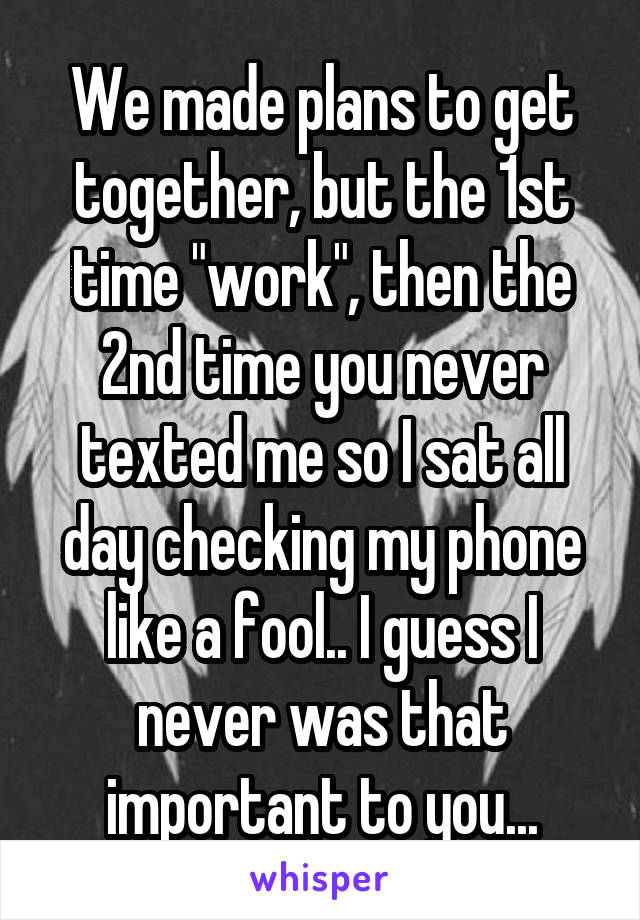 "We made plans to get together, but the 1st time ""work"", then the 2nd time you never texted me so I sat all day checking my phone like a fool.. I guess I never was that important to you..."