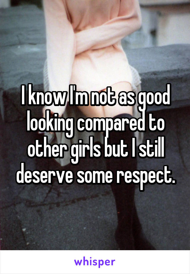 I know I'm not as good looking compared to other girls but I still deserve some respect.