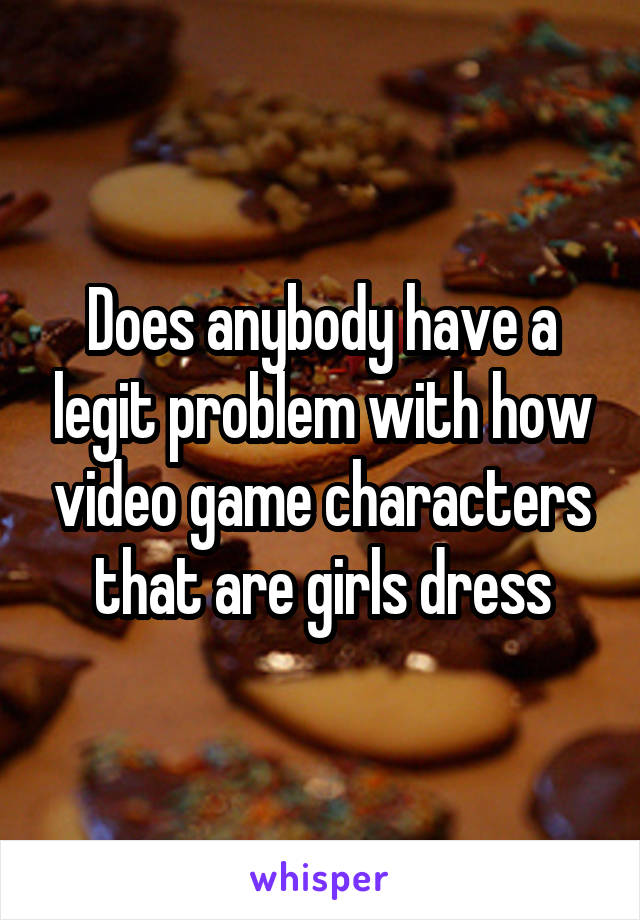 Does anybody have a legit problem with how video game characters that are girls dress