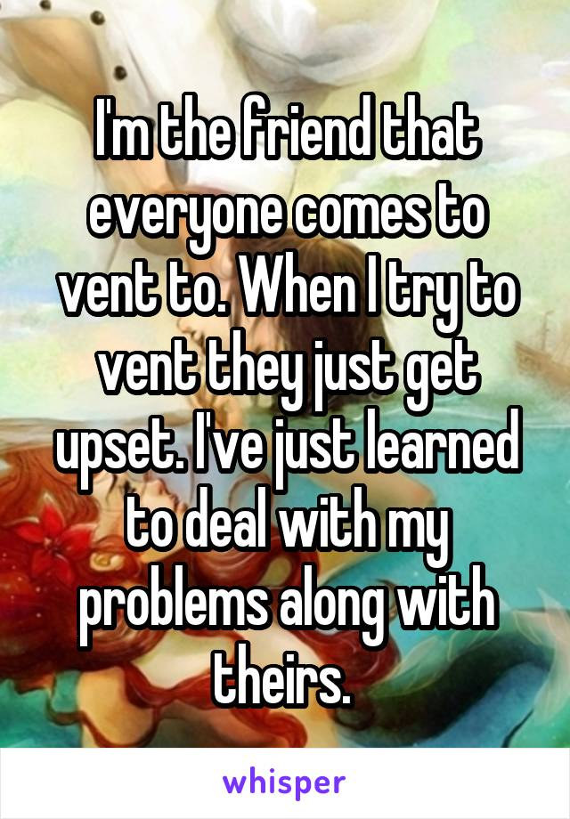 I'm the friend that everyone comes to vent to. When I try to vent they just get upset. I've just learned to deal with my problems along with theirs.