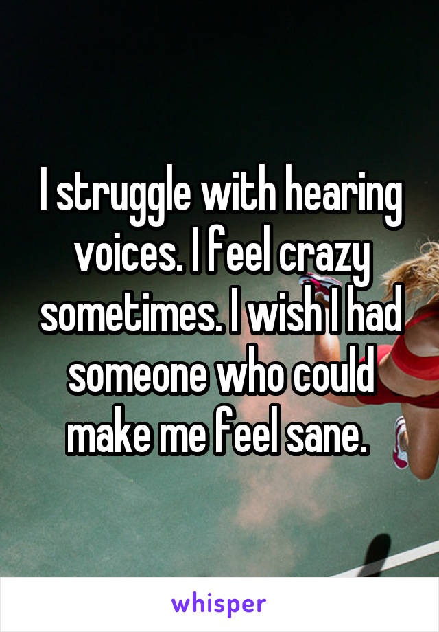 I struggle with hearing voices. I feel crazy sometimes. I wish I had someone who could make me feel sane.