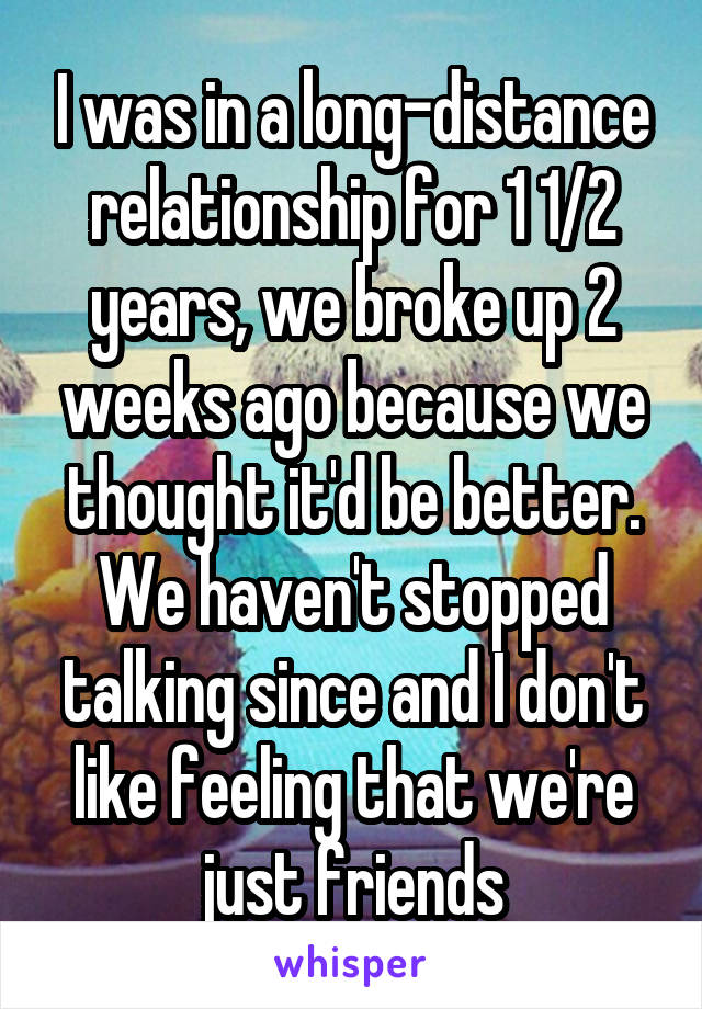 I was in a long-distance relationship for 1 1/2 years, we broke up 2 weeks ago because we thought it'd be better. We haven't stopped talking since and I don't like feeling that we're just friends