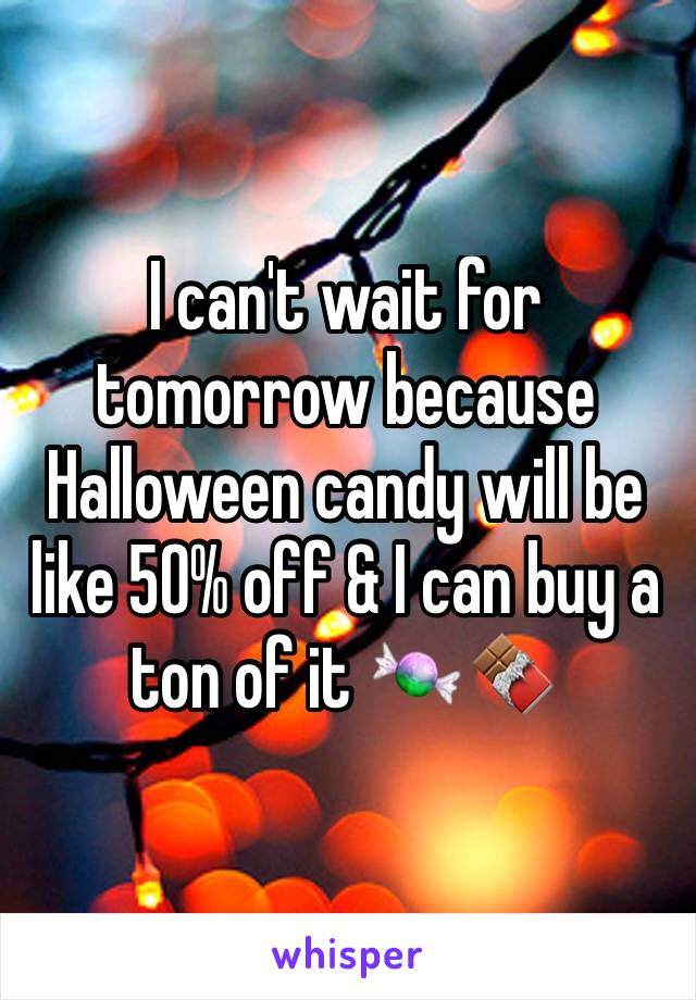 I can't wait for tomorrow because Halloween candy will be like 50% off & I can buy a ton of it 🍬🍫