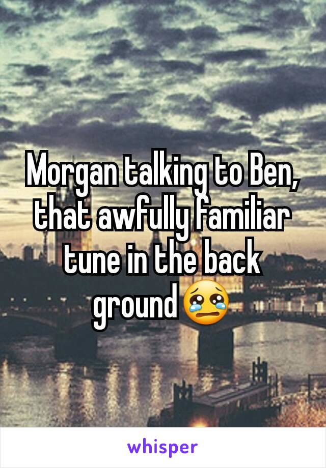Morgan talking to Ben, that awfully familiar tune in the back ground😢