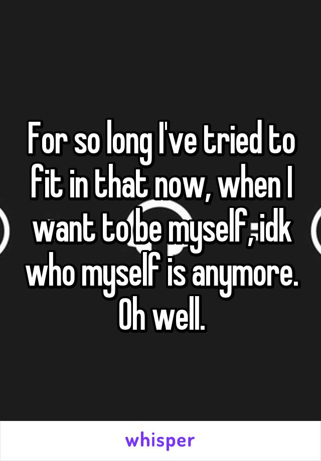 For so long I've tried to fit in that now, when I want to be myself, idk who myself is anymore. Oh well.