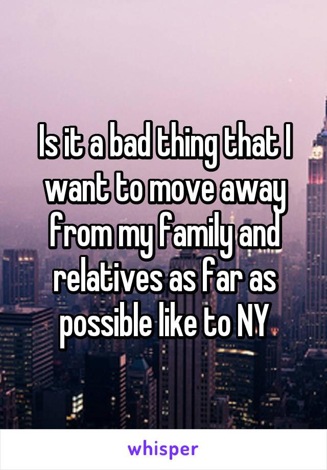 Is it a bad thing that I want to move away from my family and relatives as far as possible like to NY