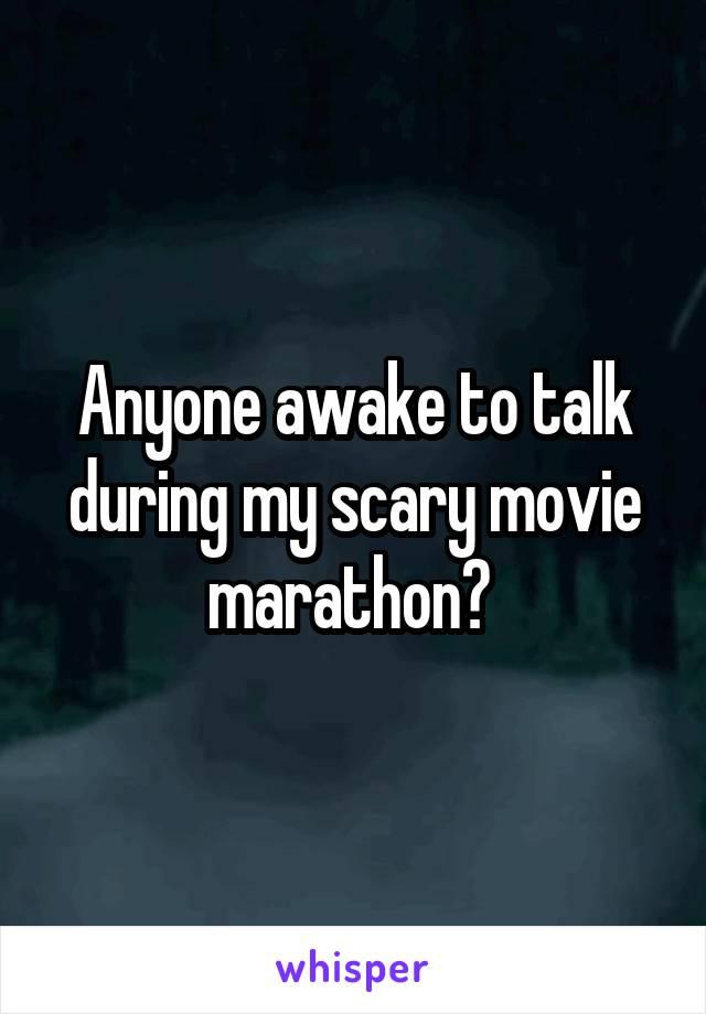 Anyone awake to talk during my scary movie marathon?