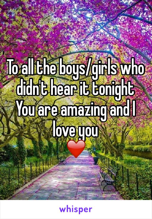 To all the boys/girls who didn't hear it tonight You are amazing and I love you ❤️