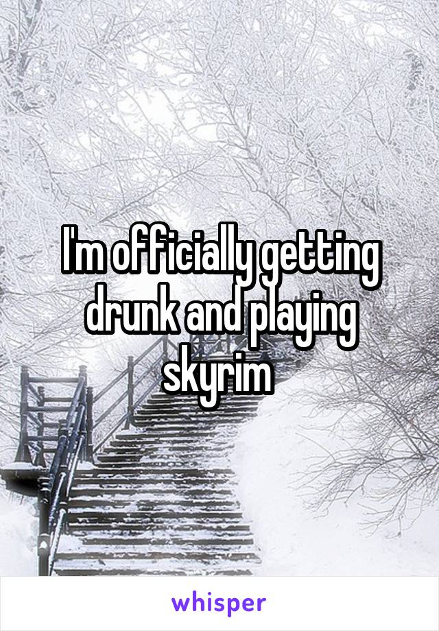I'm officially getting drunk and playing skyrim