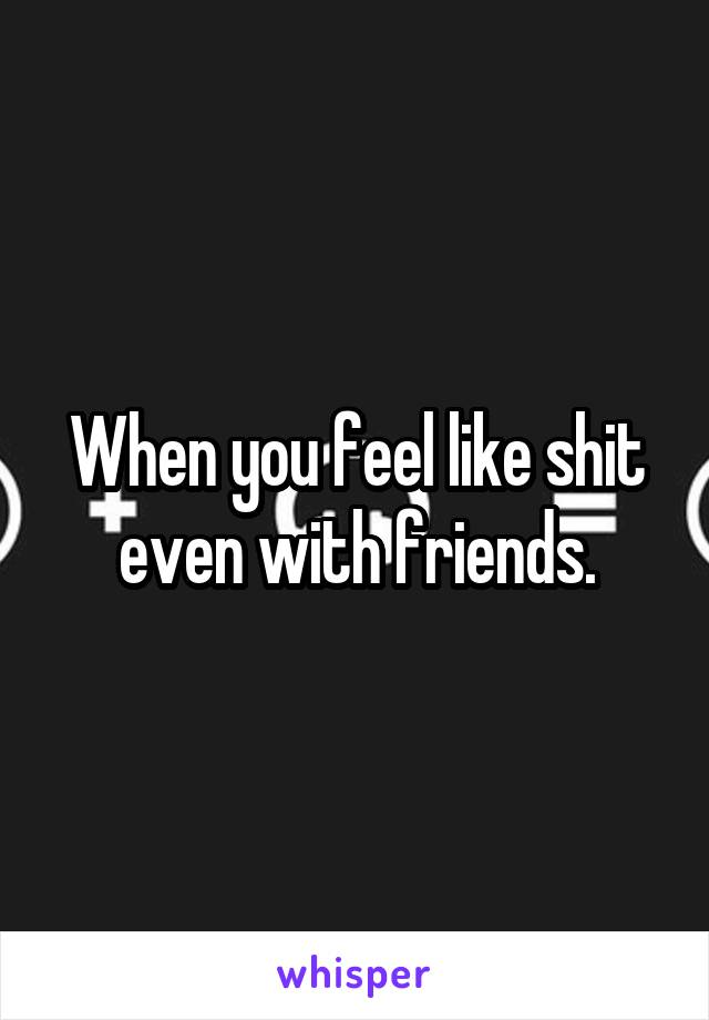 When you feel like shit even with friends.