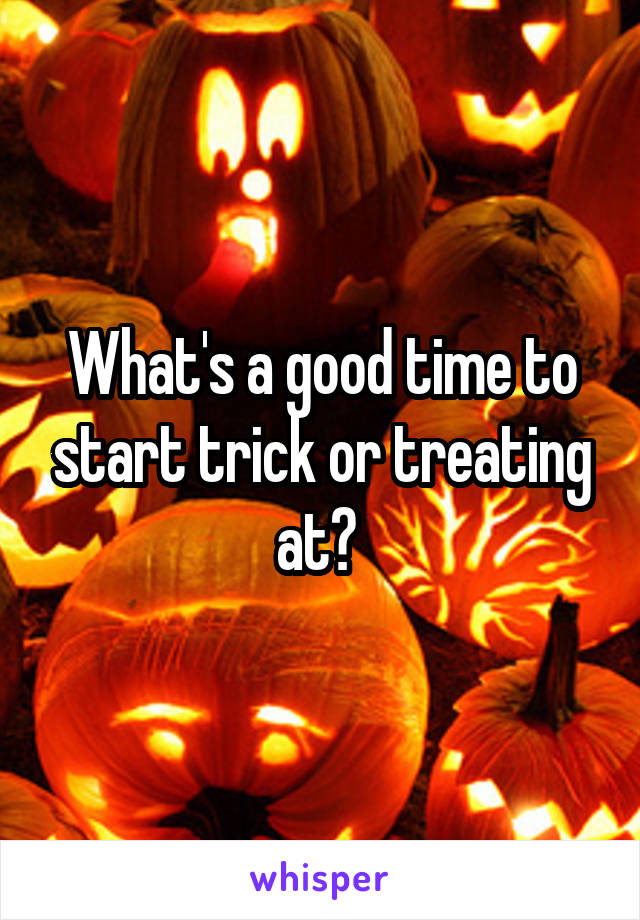 What's a good time to start trick or treating at?