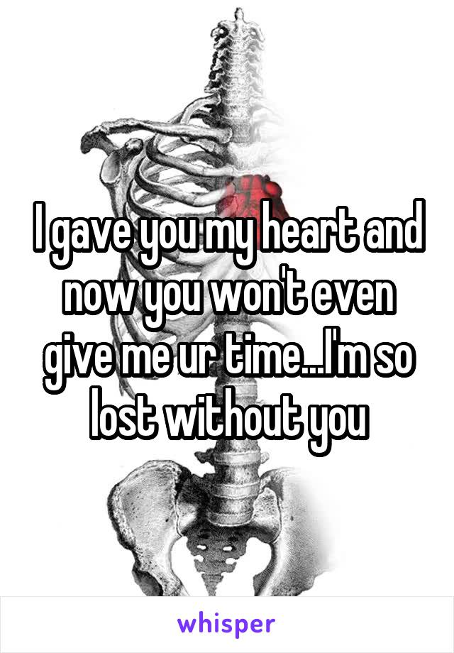 I gave you my heart and now you won't even give me ur time...I'm so lost without you