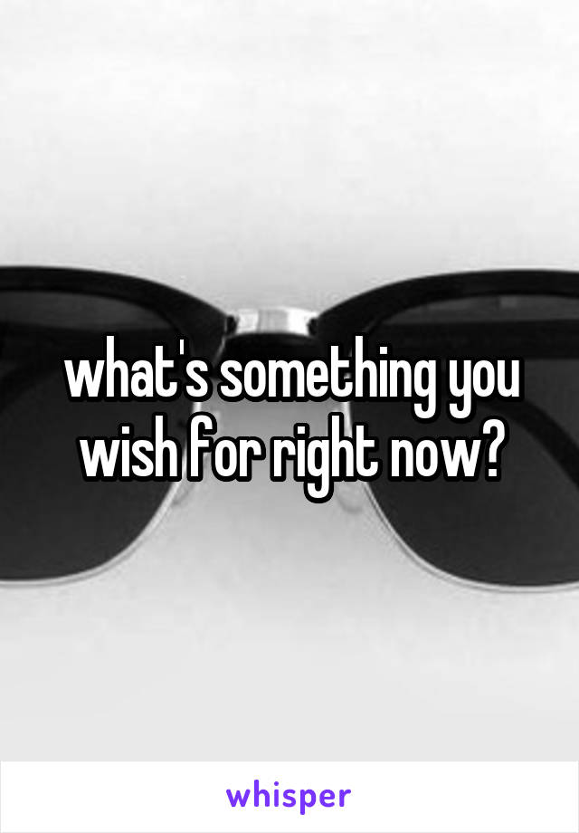what's something you wish for right now?