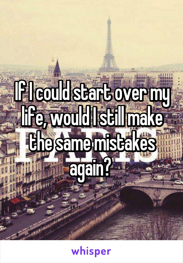 If I could start over my life, would I still make the same mistakes again?