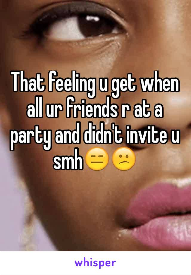 That feeling u get when all ur friends r at a party and didn't invite u smh😑😕
