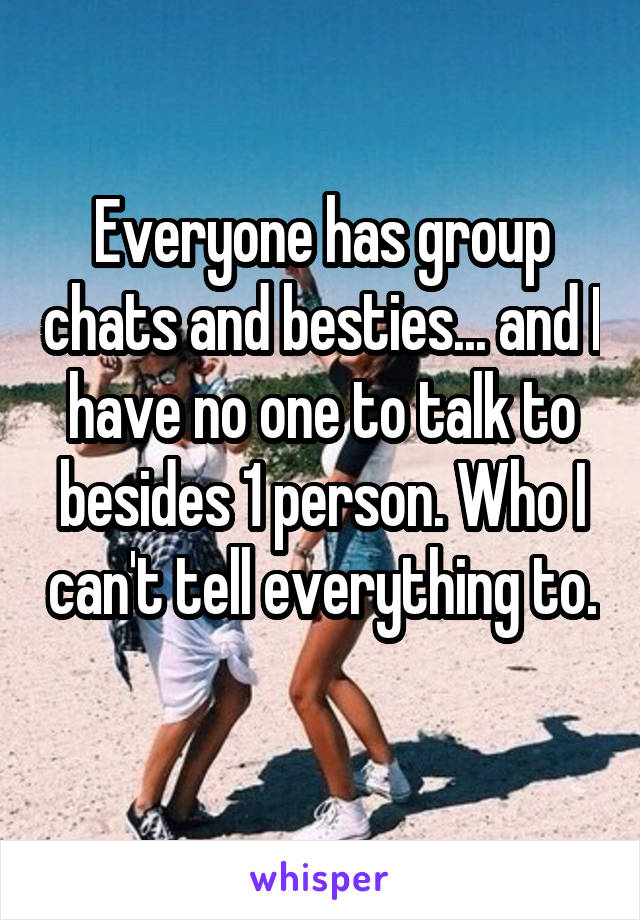 Everyone has group chats and besties... and I have no one to talk to besides 1 person. Who I can't tell everything to.