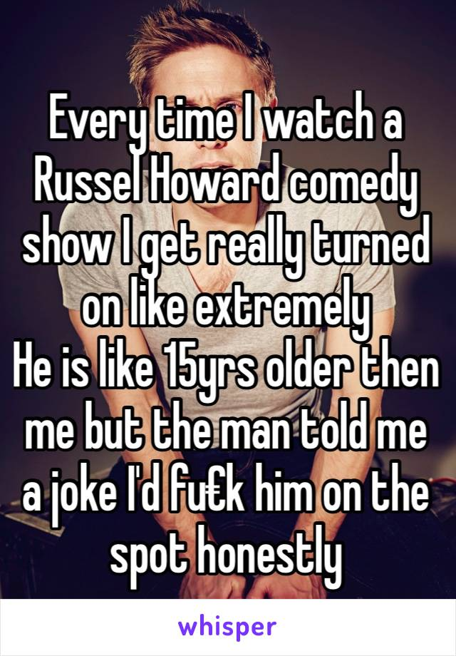Every time I watch a Russel Howard comedy show I get really turned on like extremely  He is like 15yrs older then me but the man told me a joke I'd fu€k him on the spot honestly
