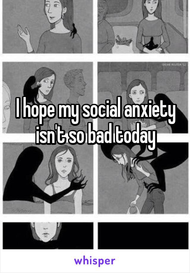 I hope my social anxiety isn't so bad today