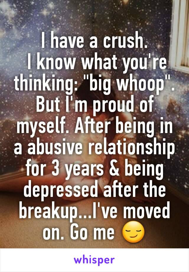 """I have a crush.  I know what you're thinking: """"big whoop"""". But I'm proud of myself. After being in a abusive relationship for 3 years & being depressed after the breakup...I've moved on. Go me 😏"""