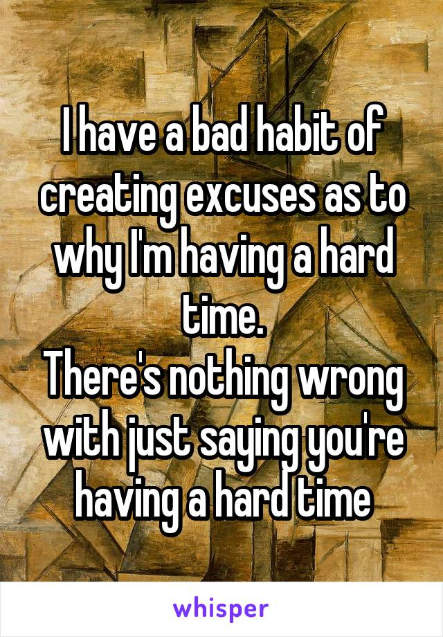 I have a bad habit of creating excuses as to why I'm having a hard time. There's nothing wrong with just saying you're having a hard time