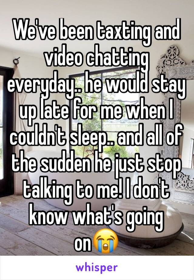 We've been taxting and video chatting everyday.. he would stay up late for me when I couldn't sleep.. and all of the sudden he just stop talking to me! I don't know what's going on😭