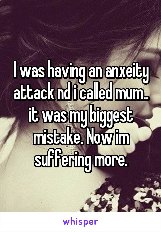 I was having an anxeity attack nd i called mum.. it was my biggest mistake. Now im suffering more.